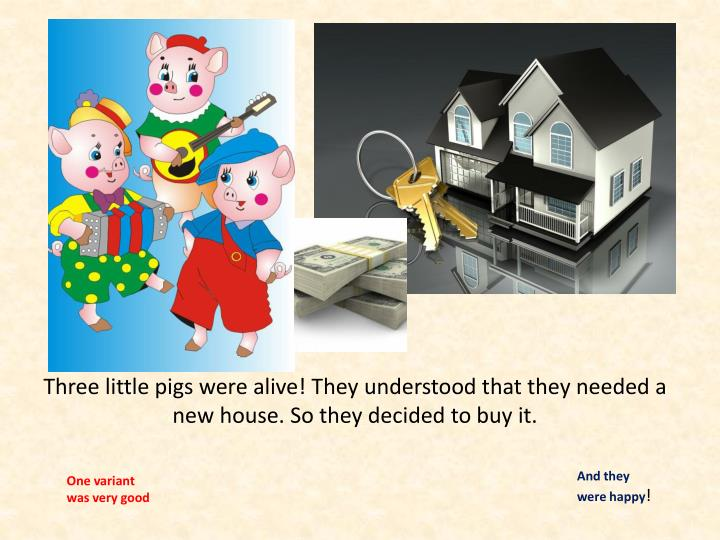 Three little pigs were alive! They understood that they needed a new house. So they decided to buy it.
