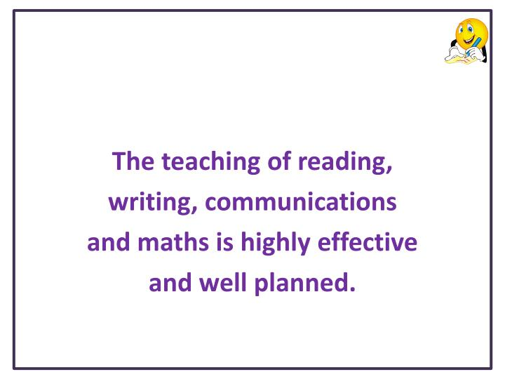 The teaching of reading writing communications and maths is highly effective and well planned