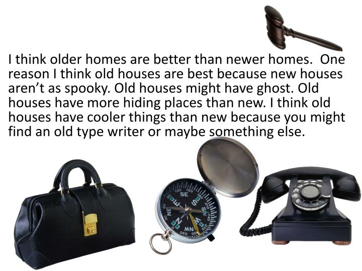 I think older homes are better than newer homes.  One reason I think old houses are best because new houses aren't as spooky. Old houses might have ghost. Old houses have more hiding places than new. I think old houses have cooler things than new because you might find an old type writer or maybe something else.