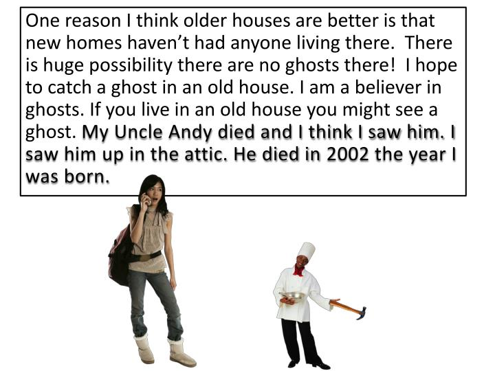One reason I think older houses are better is that new homes haven't had anyone living there.  There is huge possibility there are no ghosts there!  I hope to catch a ghost in an old house. I am a believer in ghosts. If you live in an old house you might see a ghost