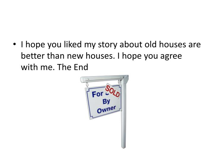 I hope you liked my story about old houses are better than new houses. I hope you agree with me. The End
