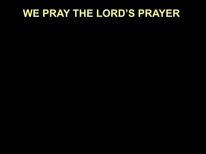 WE PRAY THE LORD'S PRAYER