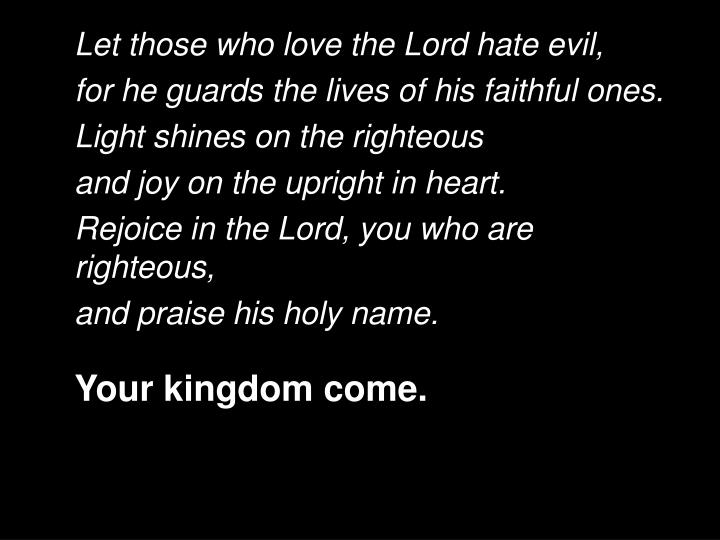 Let those who love the Lord hate evil,