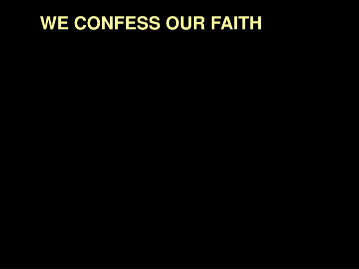 WE CONFESS OUR FAITH