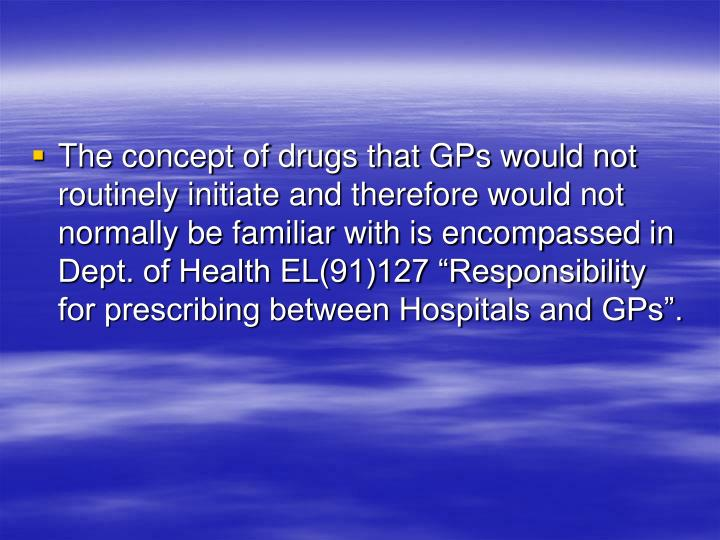 "The concept of drugs that GPs would not routinely initiate and therefore would not normally be familiar with is encompassed in Dept. of Health EL(91)127 ""Responsibility for prescribing between Hospitals and GPs""."
