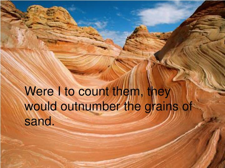 Were I to count them, they would outnumber the grains of sand.
