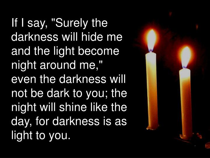 "If I say, ""Surely the darkness will hide me and the light become night around me,"" even the darkness will not be dark to you; the night will shine like the day, for darkness is as light to you."