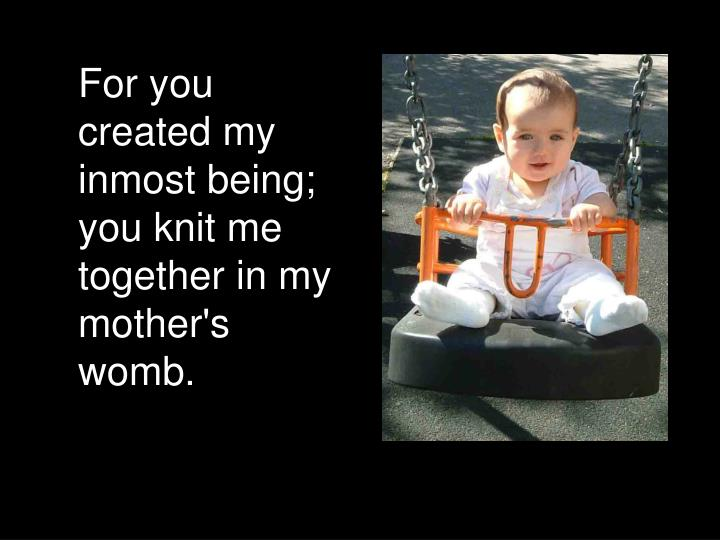 For you created my inmost being; you knit me together in my mother's womb.