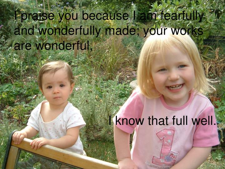 I praise you because I am fearfully and wonderfully made; your works are wonderful,