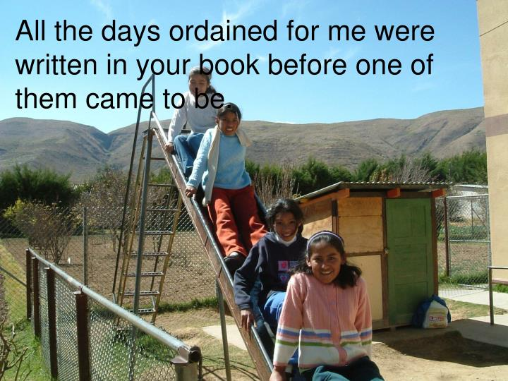All the days ordained for me were written in your book before one of them came to be.