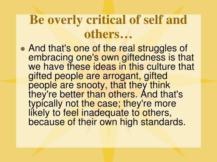 Be overly critical of self and others…