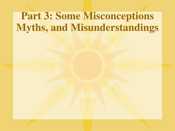 Part 3: Some Misconceptions Myths, and Misunderstandings