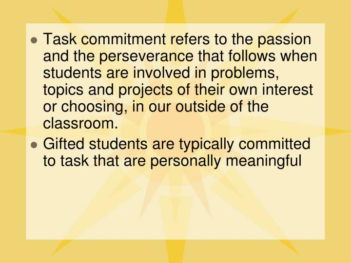 Task commitment refers to the passion and the perseverance that follows when students are involved in problems, topics and projects of their own interest or choosing, in our outside of the classroom.