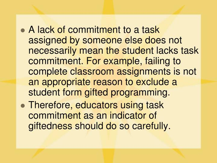 A lack of commitment to a task assigned by someone else does not necessarily mean the student lacks task commitment. For example, failing to complete classroom assignments is not an appropriate reason to exclude a student form gifted programming.