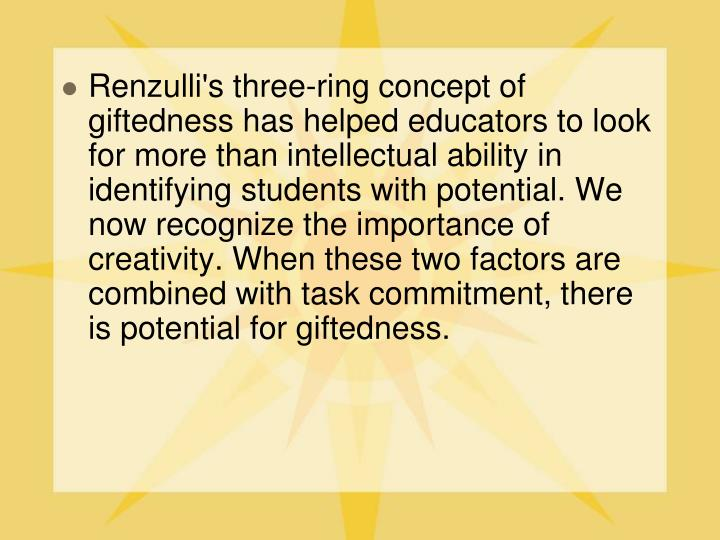 Renzulli's three-ring concept of giftedness has helped educators to look for more than intellectual ability in identifying students with potential. We now recognize the importance of creativity. When these two factors are combined with task commitment, there is potential for giftedness.