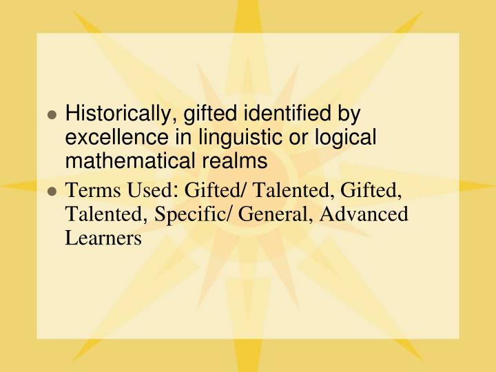 Historically, gifted identified by excellence in linguistic or logical mathematical realms