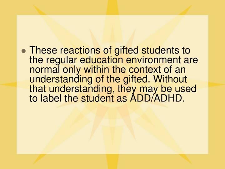 These reactions of gifted students to the regular education environment are normal only within the context of an understanding of the gifted. Without that understanding, they may be used to label the student as ADD/ADHD.