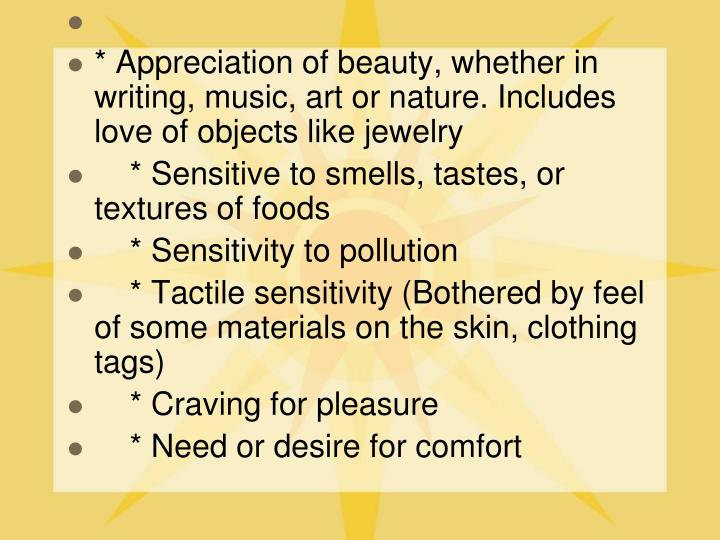 * Appreciation of beauty, whether in writing, music, art or nature. Includes love of objects like jewelry