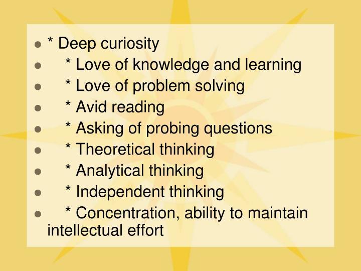 * Deep curiosity