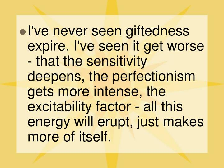 I've never seen giftedness expire. I've seen it get worse - that the sensitivity deepens, the perfectionism gets more intense, the excitability factor - all this energy will erupt, just makes more of itself.