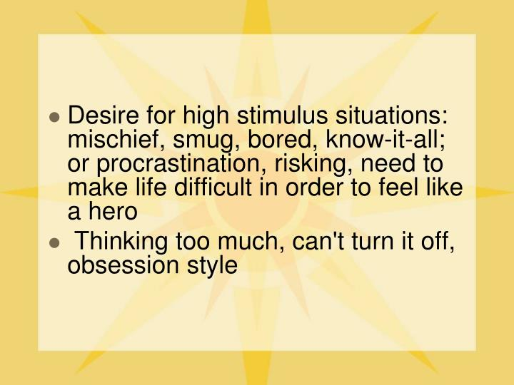 Desire for high stimulus situations: mischief, smug, bored, know-it-all; or procrastination, risking, need to make life difficult in order to feel like a hero