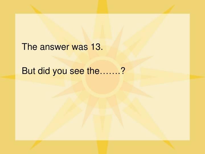 The answer was 13.