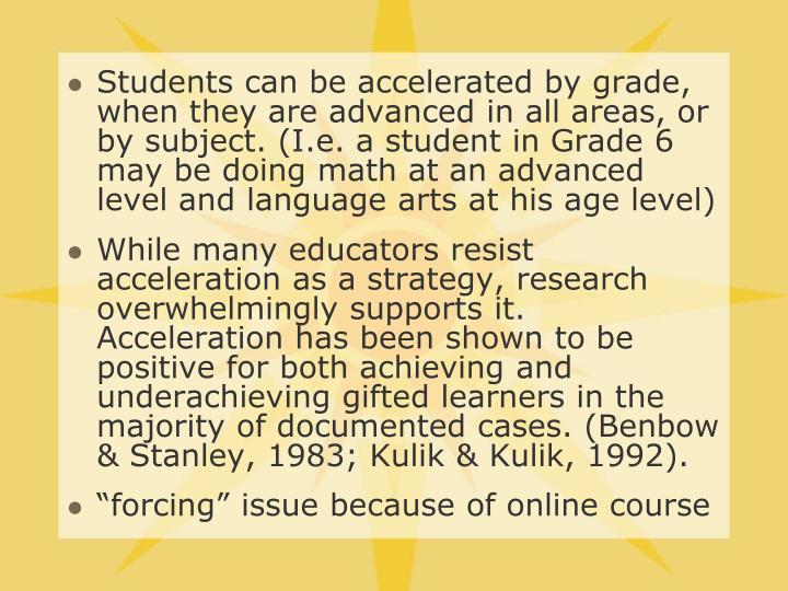 Students can be accelerated by grade, when they are advanced in all areas, or by subject. (I.e. a student in Grade 6 may be doing math at an advanced level and language arts at his age level)