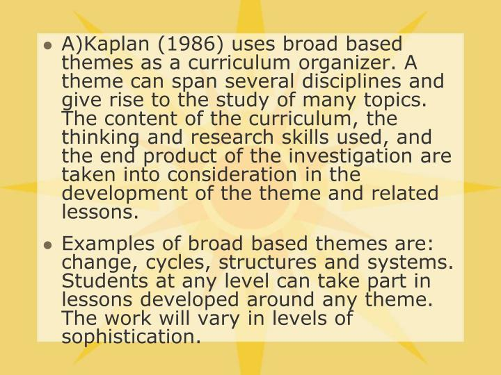 A)Kaplan (1986) uses broad based themes as a curriculum organizer. A theme can span several disciplines and give rise to the study of many topics. The content of the curriculum, the thinking and research skills used, and the end product of the investigation are taken into consideration in the development of the theme and related lessons.