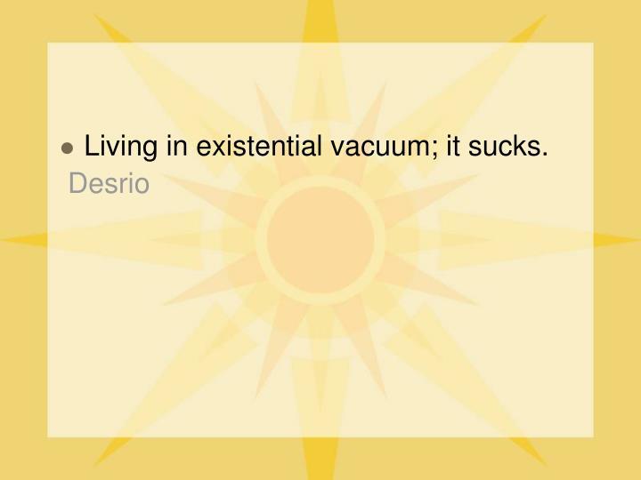 Living in existential vacuum; it sucks.