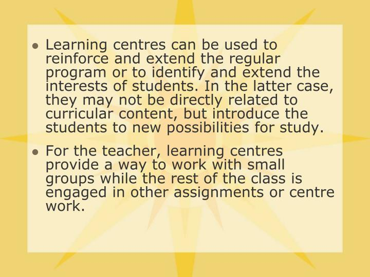 Learning centres can be used to reinforce and extend the regular program or to identify and extend the interests of students. In the latter case, they may not be directly related to curricular content, but introduce the students to new possibilities for study.