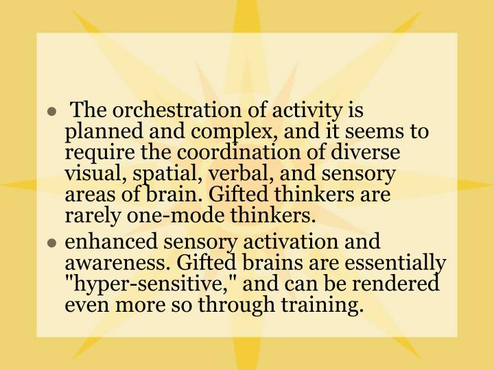 The orchestration of activity is planned and complex, and it seems to require the coordination of diverse visual, spatial, verbal, and sensory areas of brain. Gifted thinkers are rarely one-mode thinkers.