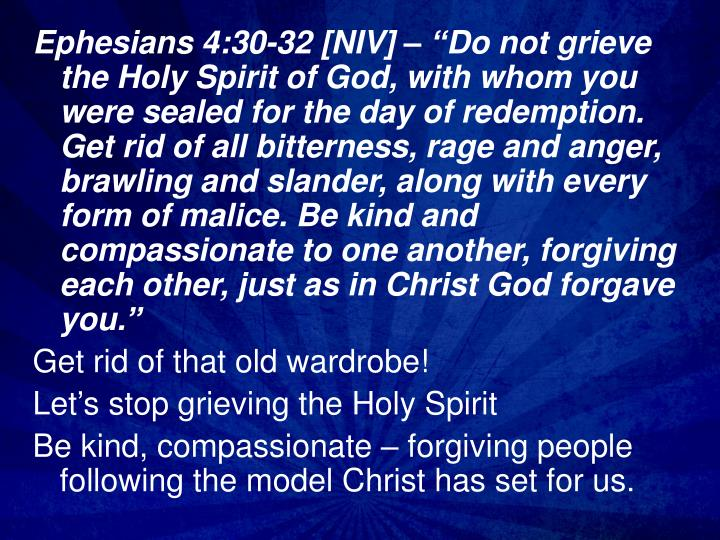 "Ephesians 4:30-32 [NIV] – ""Do not grieve the Holy Spirit of God, with whom you were sealed for the day of redemption. Get rid of all bitterness, rage and anger, brawling and slander, along with every form of malice. Be kind and compassionate to one another, forgiving each other, just as in Christ God forgave you."""