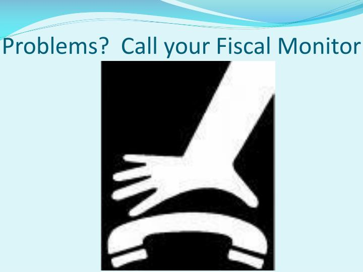 Problems?  Call your Fiscal Monitor