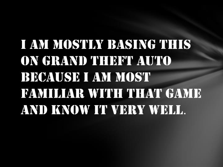 I am mostly basing this on Grand Theft Auto because I am most familiar with that game and know it very well