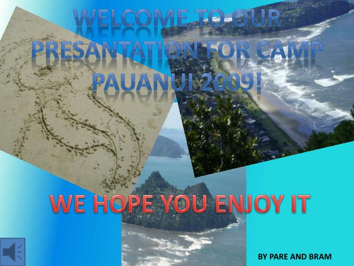 WELCOME TO OUR PRESANTATION for camp Pauanui 2009!