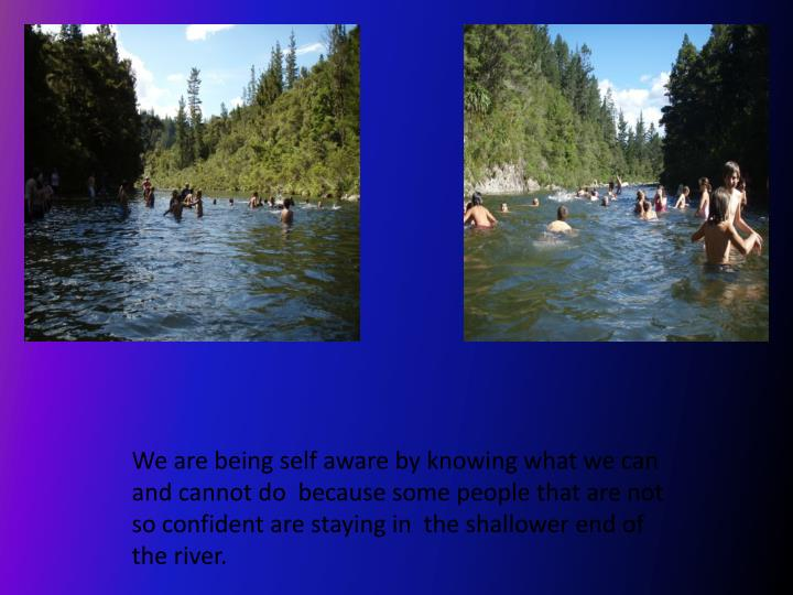 We are being self aware by knowing what we can and cannot do  because some people that are not so confident are staying in  the shallower end of the river.