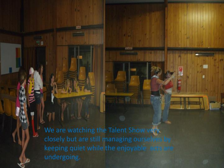 We are watching the Talent Show very closely but are still managing ourselves by keeping quiet while the enjoyable  acts are undergoing.