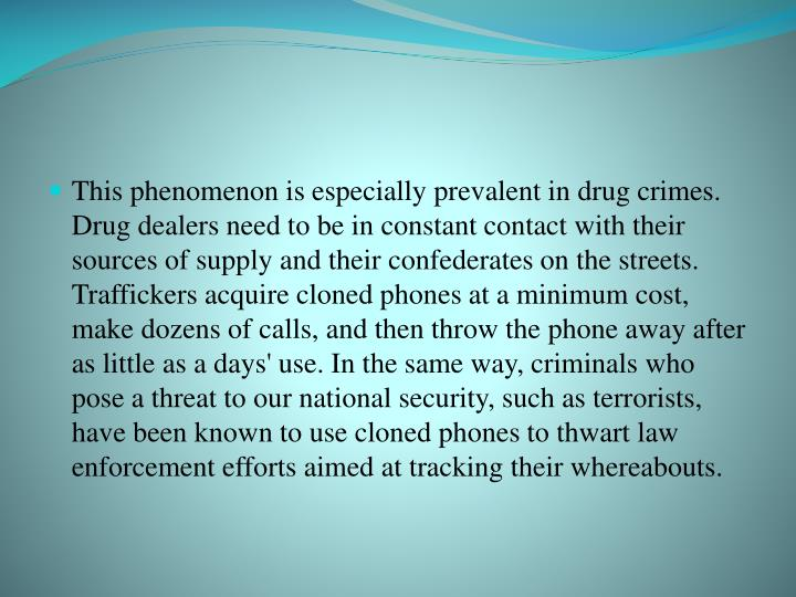 This phenomenon is especially prevalent in drug crimes. Drug dealers need to be in constant contact with their sources of supply and their confederates on the streets. Traffickers acquire cloned phones at a minimum cost, make dozens of calls, and then throw the phone away after as little as a days' use. In the same way, criminals who pose a threat to our national security, such as terrorists, have been known to use cloned phones to thwart law enforcement efforts aimed at tracking their whereabouts.