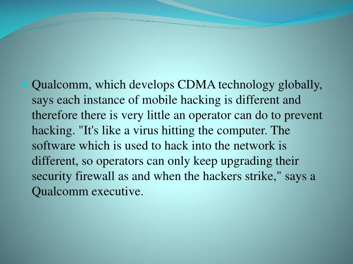 "Qualcomm, which develops CDMA technology globally, says each instance of mobile hacking is different and therefore there is very little an operator can do to prevent hacking. ""It's like a virus hitting the computer. The software which is used to hack into the network is different, so operators can only keep upgrading their security firewall as and when the hackers strike,"" says a Qualcomm executive."