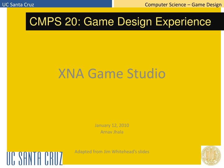 Xna game studio january 12 2010 arnav jhala adapted from jim whitehead s slides