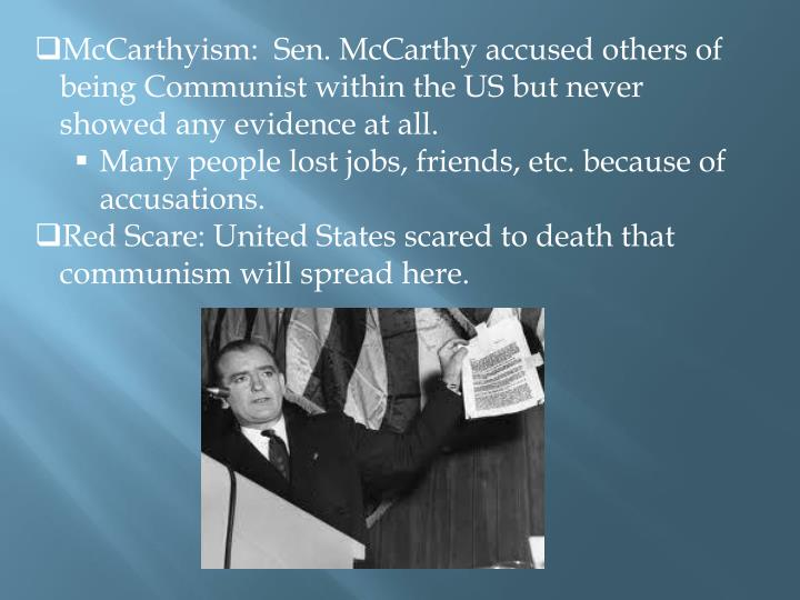 McCarthyism:  Sen. McCarthy accused others of being Communist within the US but never showed any evi...