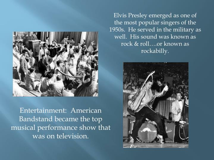 Elvis Presley emerged as one of the most popular singers of the 1950s.  He served in the military as well.  His sound was known as rock & roll….or known as rockabilly.