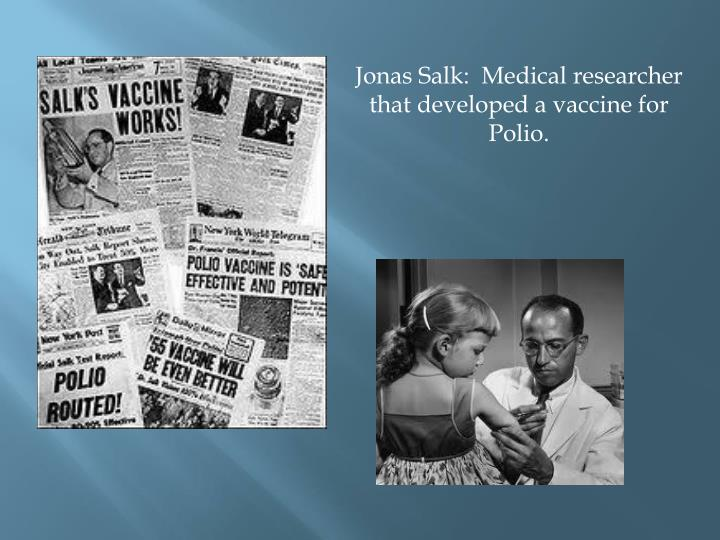 Jonas Salk:  Medical researcher that developed a vaccine for Polio.