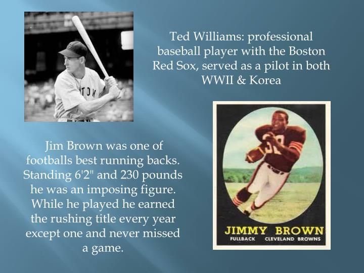 Ted Williams: professional baseball player with the Boston Red Sox, served as a pilot in both WWII & Korea