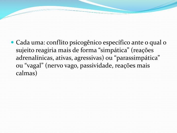 """Cada uma: conflito psicogênico específico ante o qual o sujeito reagiria mais de forma """"simpática"""" (reações"""
