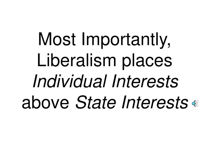 Most Importantly, Liberalism places