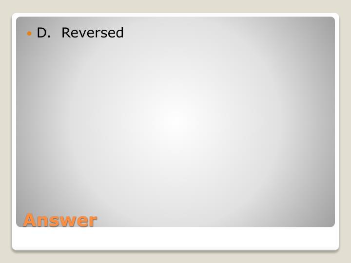 D.  Reversed