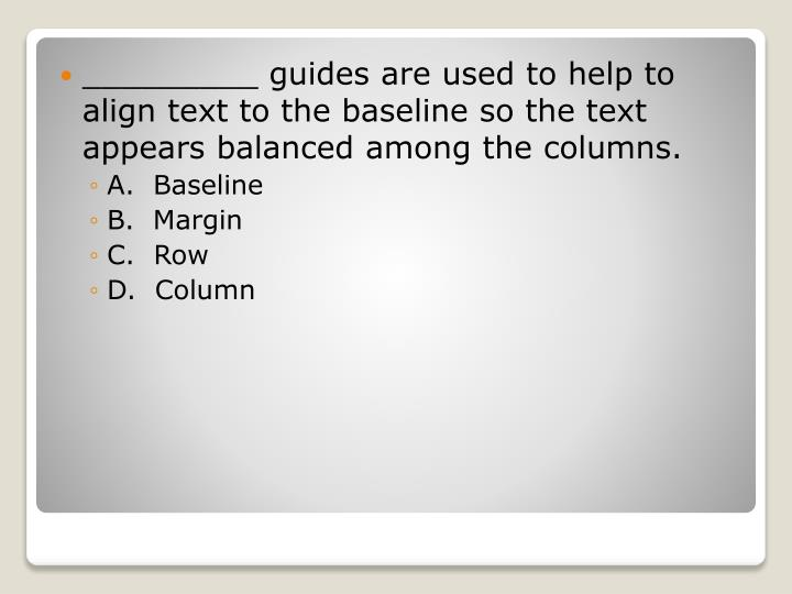 _________ guides are used to help to align text to the baseline so the text appears balanced among the columns.