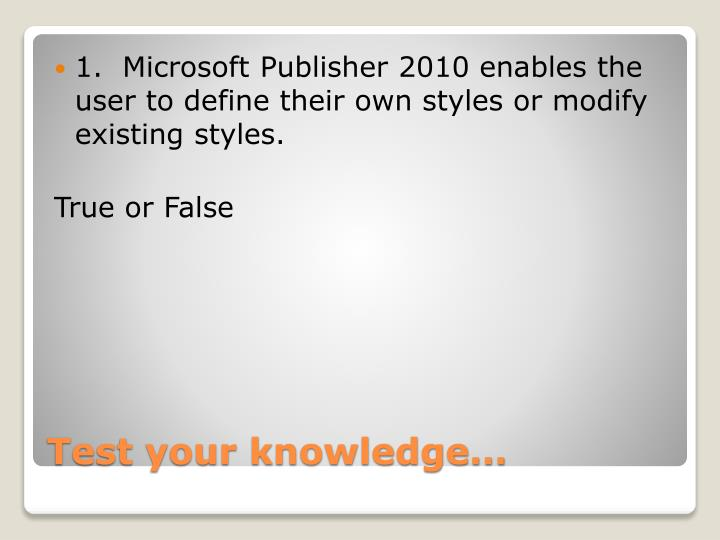 1.  Microsoft Publisher 2010 enables the user to define their own styles or modify existing styles.