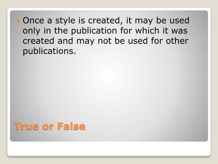 Once a style is created, it may be used only in the publication for which it was created and may not be used for other publications.